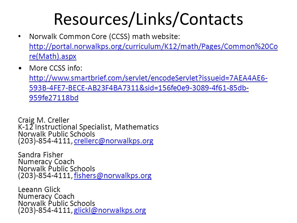 Resources/Links/Contacts Norwalk Common Core (CCSS) math website: http://portal.norwalkps.org/curriculum/K12/math/Pages/Common%20Co re(Math).aspx http://portal.norwalkps.org/curriculum/K12/math/Pages/Common%20Co re(Math).aspx More CCSS info: http://www.smartbrief.com/servlet/encodeServlet issueid=7AEA4AE6- 593B-4FE7-BECE-AB23F4BA7311&sid=156fe0e9-3089-4f61-85db- 959fe27118bd http://www.smartbrief.com/servlet/encodeServlet issueid=7AEA4AE6- 593B-4FE7-BECE-AB23F4BA7311&sid=156fe0e9-3089-4f61-85db- 959fe27118bd Craig M.