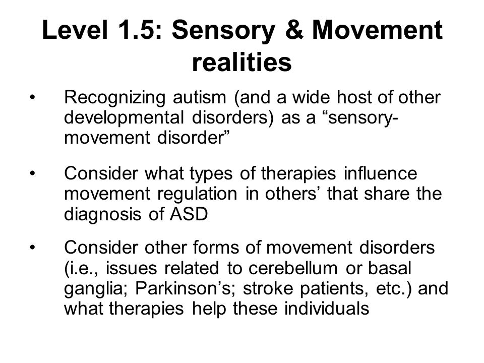 Level 1.5: Sensory & Movement realities Recognizing autism (and a wide host of other developmental disorders) as a sensory- movement disorder Consider what types of therapies influence movement regulation in others that share the diagnosis of ASD Consider other forms of movement disorders (i.e., issues related to cerebellum or basal ganglia; Parkinsons; stroke patients, etc.) and what therapies help these individuals