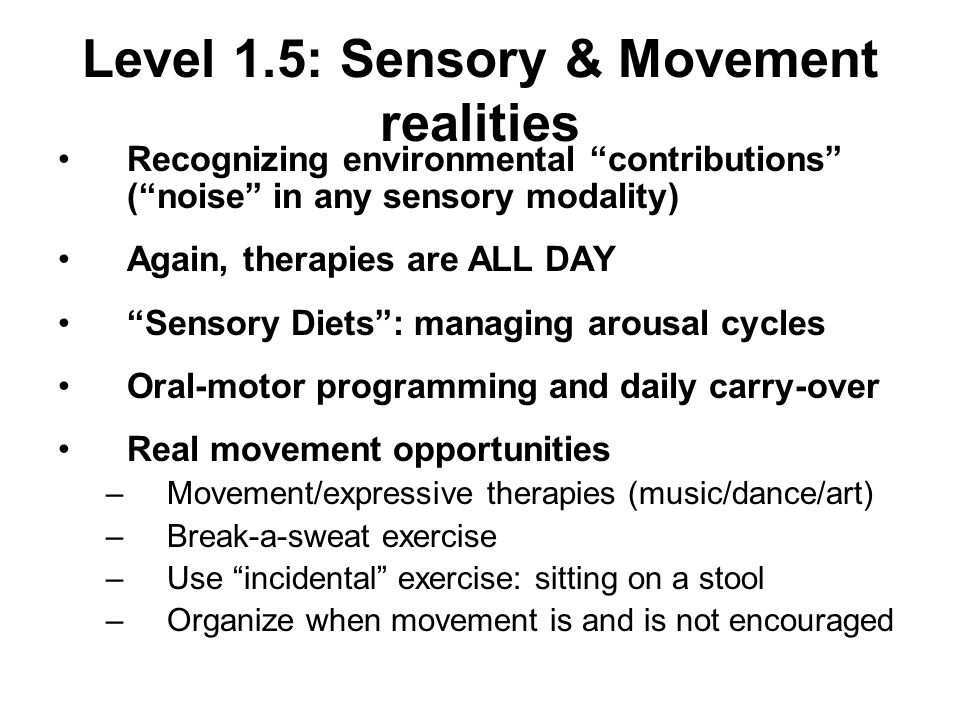 Level 1.5: Sensory & Movement realities Recognizing environmental contributions (noise in any sensory modality) Again, therapies are ALL DAY Sensory Diets: managing arousal cycles Oral-motor programming and daily carry-over Real movement opportunities –Movement/expressive therapies (music/dance/art) –Break-a-sweat exercise –Use incidental exercise: sitting on a stool –Organize when movement is and is not encouraged