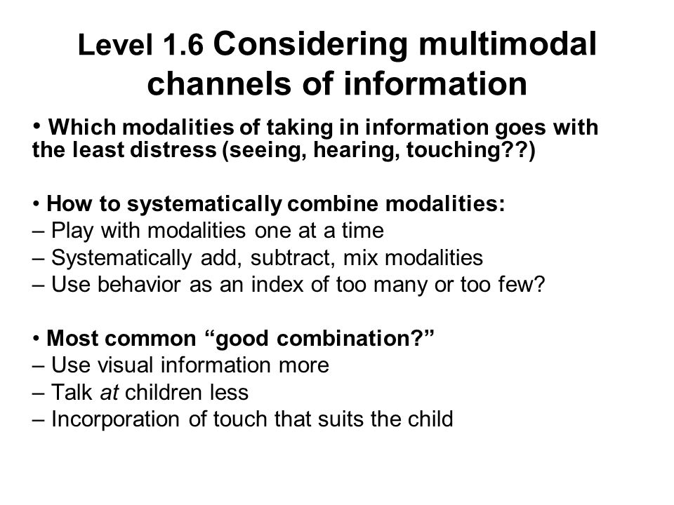 Level 1.6 Considering multimodal channels of information Which modalities of taking in information goes with the least distress (seeing, hearing, touching ) How to systematically combine modalities: – Play with modalities one at a time – Systematically add, subtract, mix modalities – Use behavior as an index of too many or too few.