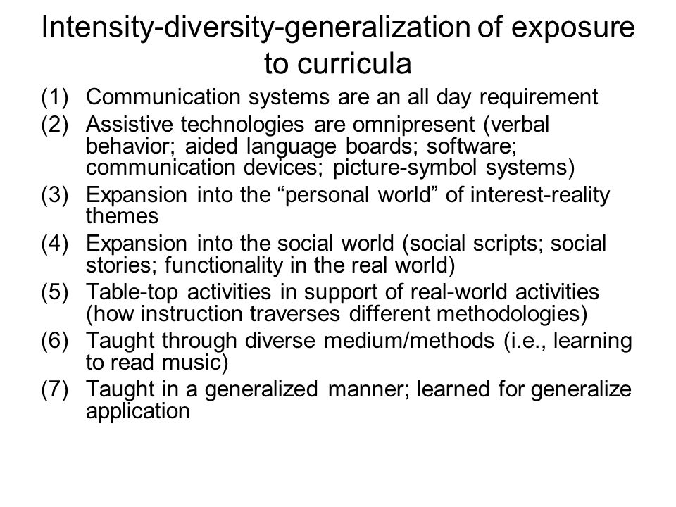 Intensity-diversity-generalization of exposure to curricula (1)Communication systems are an all day requirement (2)Assistive technologies are omnipresent (verbal behavior; aided language boards; software; communication devices; picture-symbol systems) (3)Expansion into the personal world of interest-reality themes (4)Expansion into the social world (social scripts; social stories; functionality in the real world) (5)Table-top activities in support of real-world activities (how instruction traverses different methodologies) (6)Taught through diverse medium/methods (i.e., learning to read music) (7)Taught in a generalized manner; learned for generalize application
