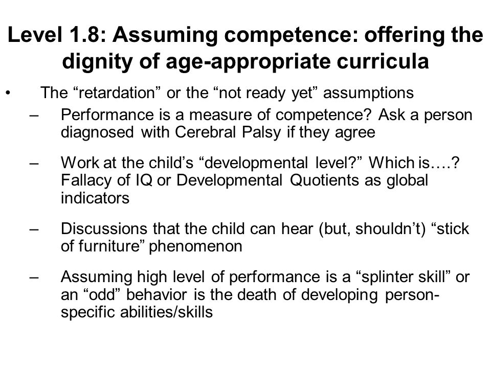 Level 1.8: Assuming competence: offering the dignity of age-appropriate curricula The retardation or the not ready yet assumptions –Performance is a measure of competence.
