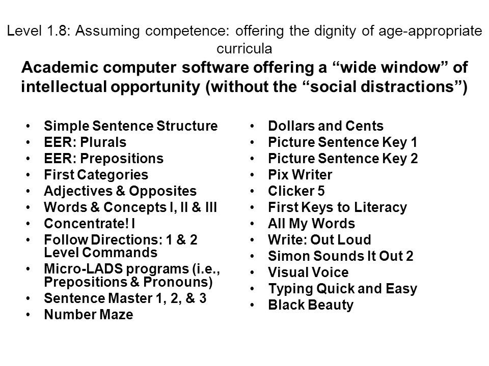 Level 1.8: Assuming competence: offering the dignity of age-appropriate curricula Academic computer software offering a wide window of intellectual opportunity (without the social distractions) Simple Sentence Structure EER: Plurals EER: Prepositions First Categories Adjectives & Opposites Words & Concepts I, II & III Concentrate.