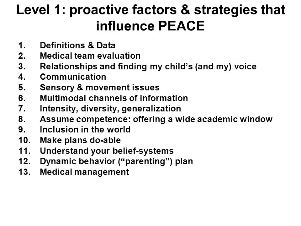 Level 1: proactive factors & strategies that influence PEACE 1.Definitions & Data 2.Medical team evaluation 3.Relationships and finding my childs (and my) voice 4.Communication 5.Sensory & movement issues 6.Multimodal channels of information 7.Intensity, diversity, generalization 8.Assume competence: offering a wide academic window 9.Inclusion in the world 10.Make plans do-able 11.Understand your belief-systems 12.Dynamic behavior (parenting) plan 13.Medical management