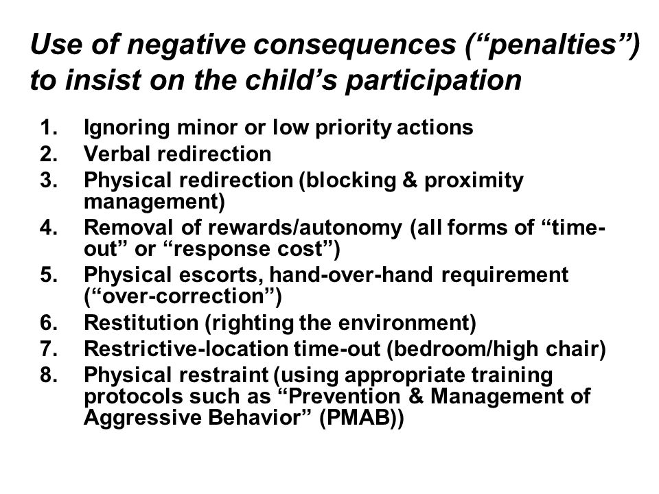 Use of negative consequences (penalties) to insist on the childs participation 1.Ignoring minor or low priority actions 2.Verbal redirection 3.Physical redirection (blocking & proximity management) 4.Removal of rewards/autonomy (all forms of time- out or response cost) 5.Physical escorts, hand-over-hand requirement (over-correction) 6.Restitution (righting the environment) 7.Restrictive-location time-out (bedroom/high chair) 8.Physical restraint (using appropriate training protocols such as Prevention & Management of Aggressive Behavior (PMAB))