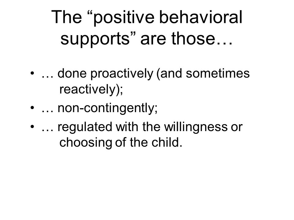 The positive behavioral supports are those… … done proactively (and sometimes reactively); … non-contingently; … regulated with the willingness or choosing of the child.