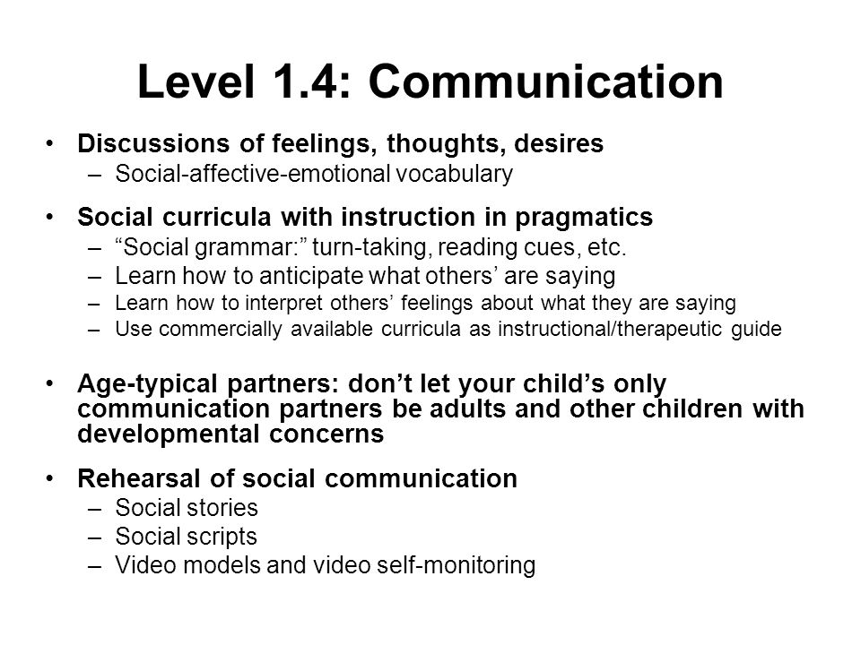 Level 1.4: Communication Discussions of feelings, thoughts, desires –Social-affective-emotional vocabulary Social curricula with instruction in pragmatics –Social grammar: turn-taking, reading cues, etc.