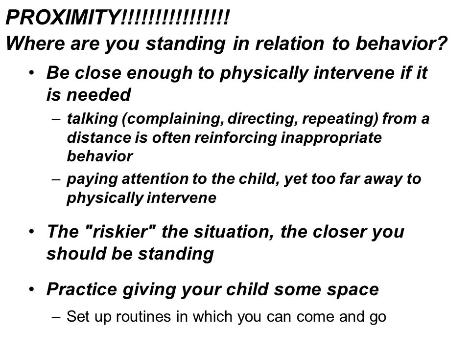 PROXIMITY!!!!!!!!!!!!!!!. Where are you standing in relation to behavior.