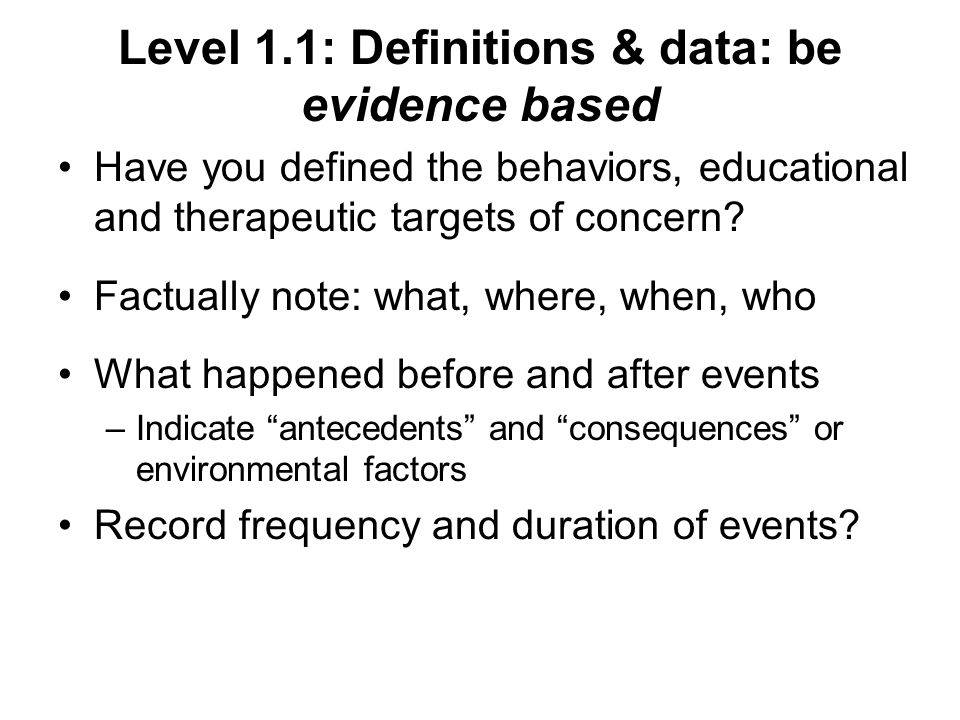 Level 1.1: Definitions & data: be evidence based Have you defined the behaviors, educational and therapeutic targets of concern.