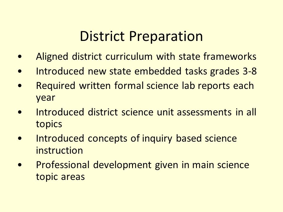 District Preparation Aligned district curriculum with state frameworks Introduced new state embedded tasks grades 3-8 Required written formal science lab reports each year Introduced district science unit assessments in all topics Introduced concepts of inquiry based science instruction Professional development given in main science topic areas