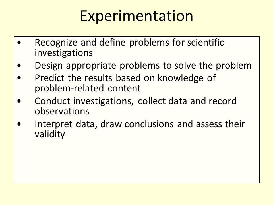 Experimentation Recognize and define problems for scientific investigations Design appropriate problems to solve the problem Predict the results based on knowledge of problem-related content Conduct investigations, collect data and record observations Interpret data, draw conclusions and assess their validity