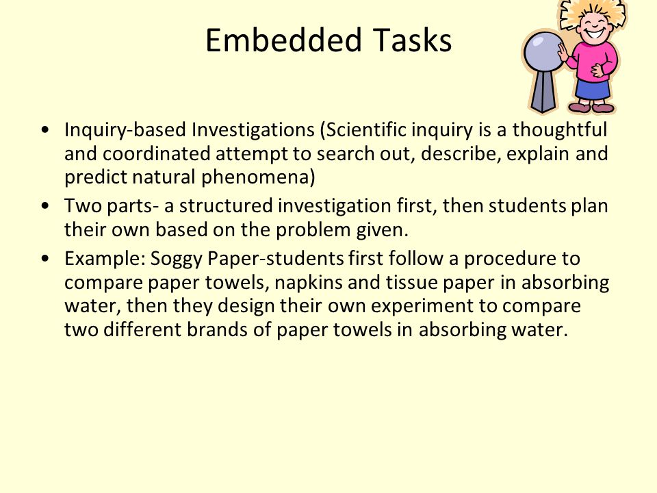 Embedded Tasks Inquiry-based Investigations (Scientific inquiry is a thoughtful and coordinated attempt to search out, describe, explain and predict natural phenomena) Two parts- a structured investigation first, then students plan their own based on the problem given.