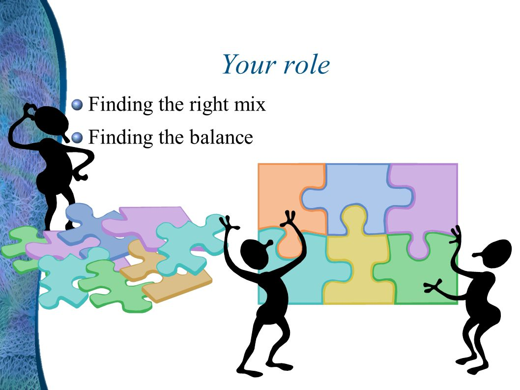 Your role Finding the right mix Finding the balance