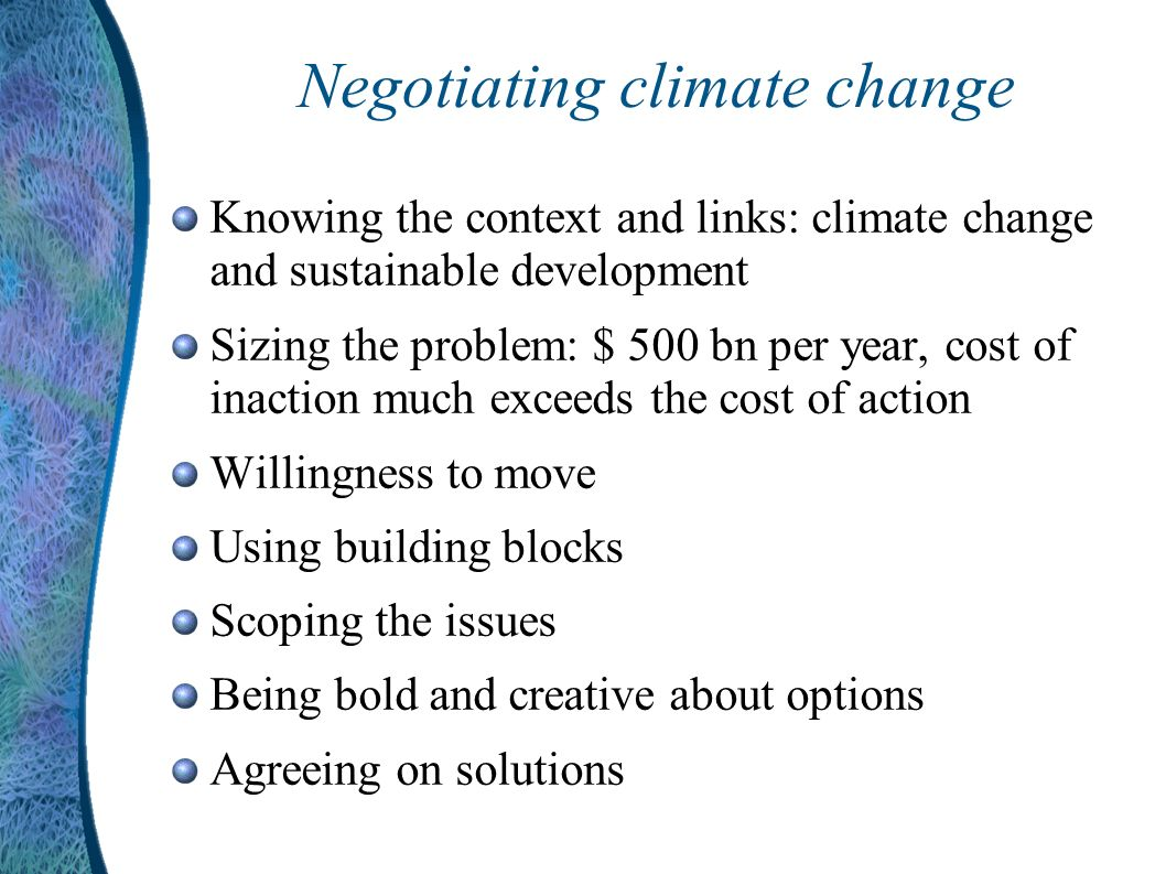 Negotiating climate change Knowing the context and links: climate change and sustainable development Sizing the problem: $ 500 bn per year, cost of inaction much exceeds the cost of action Willingness to move Using building blocks Scoping the issues Being bold and creative about options Agreeing on solutions