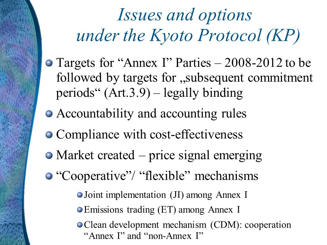 Issues and options under the Kyoto Protocol (KP) Targets for Annex I Parties – to be followed by targets for subsequent commitment periods (Art.3.9) – legally binding Accountability and accounting rules Compliance with cost-effectiveness Market created – price signal emerging Cooperative/ flexible mechanisms Joint implementation (JI) among Annex I Emissions trading (ET) among Annex I Clean development mechanism (CDM): cooperation Annex I and non-Annex I