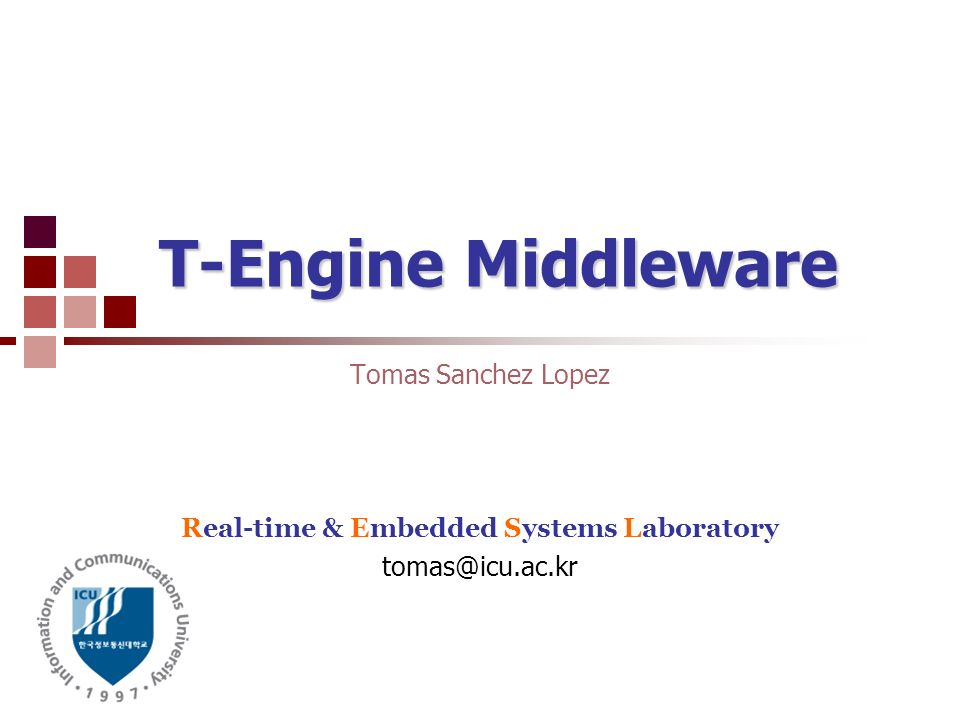 T-Engine Middleware Tomas Sanchez Lopez Real-time & Embedded Systems Laboratory tomas@icu.ac.kr