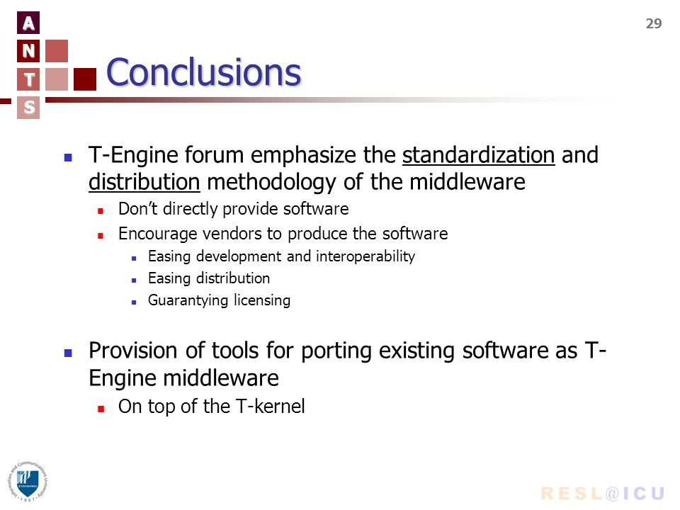 A N T S 29Conclusions T-Engine forum emphasize the standardization and distribution methodology of the middleware Dont directly provide software Encourage vendors to produce the software Easing development and interoperability Easing distribution Guarantying licensing Provision of tools for porting existing software as T- Engine middleware On top of the T-kernel