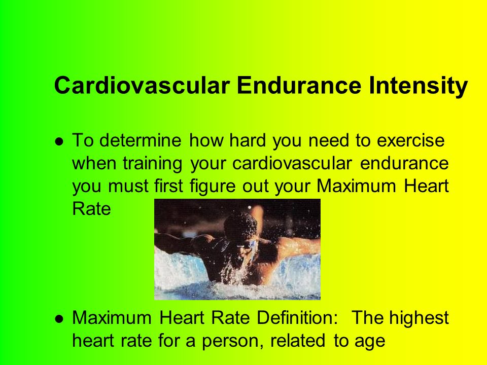 Cardiovascular Endurance Intensity To determine how hard you need to exercise when training your cardiovascular endurance you must first figure out your Maximum Heart Rate Maximum Heart Rate Definition: The highest heart rate for a person, related to age