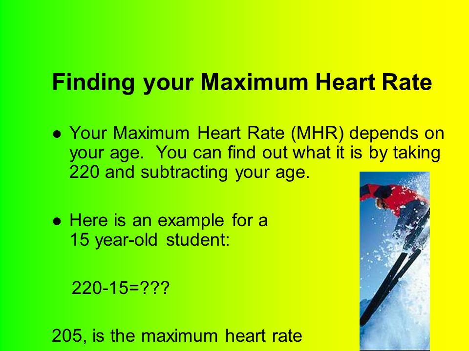 Finding your Maximum Heart Rate Your Maximum Heart Rate (MHR) depends on your age.