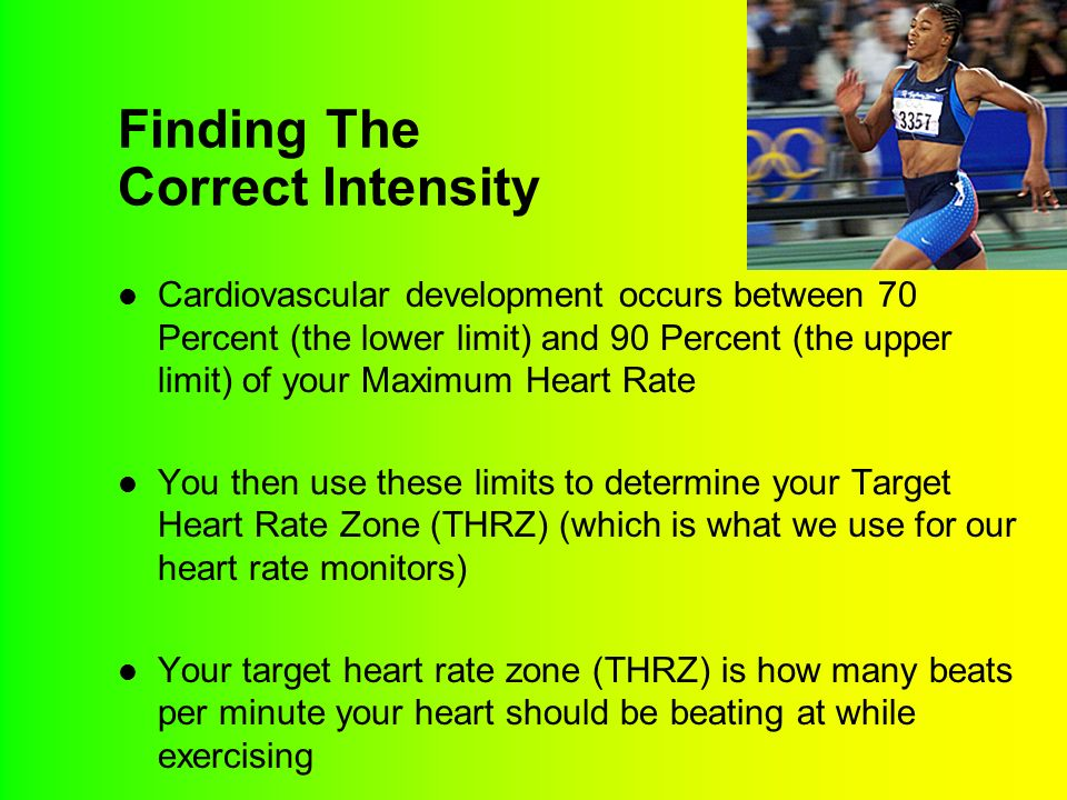 Finding The Correct Intensity Cardiovascular development occurs between 70 Percent (the lower limit) and 90 Percent (the upper limit) of your Maximum Heart Rate You then use these limits to determine your Target Heart Rate Zone (THRZ) (which is what we use for our heart rate monitors) Your target heart rate zone (THRZ) is how many beats per minute your heart should be beating at while exercising