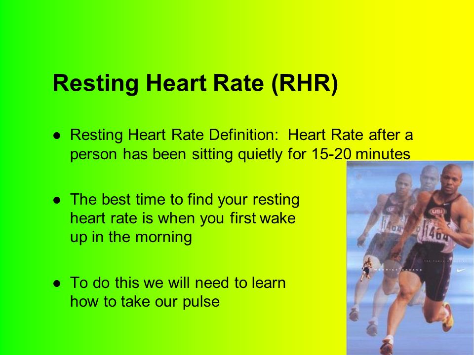 Resting Heart Rate (RHR) Resting Heart Rate Definition: Heart Rate after a person has been sitting quietly for 15-20 minutes The best time to find your resting heart rate is when you first wake up in the morning To do this we will need to learn how to take our pulse