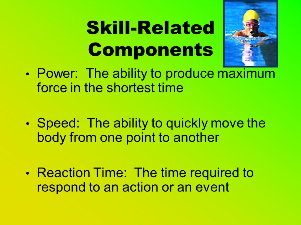 Skill-Related Components Agility: The ability to quickly and easily change body position and direction Balance: The ability to maintain your center of gravity Coordination: The ability to move the body gracefully during movement