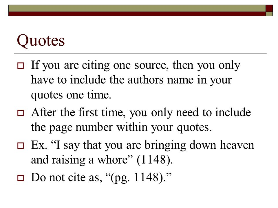 Quotes If you are citing one source, then you only have to include the authors name in your quotes one time.