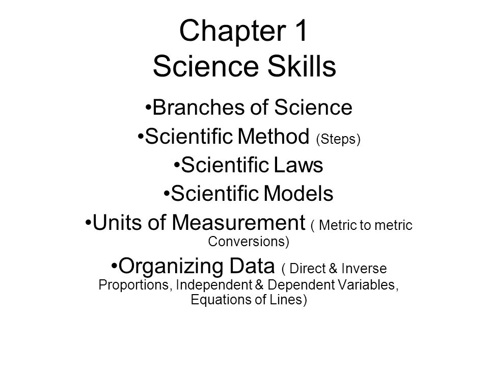 Chapter 1 Science Skills Branches of Science Scientific Method (Steps) Scientific Laws Scientific Models Units of Measurement ( Metric to metric Conversions) Organizing Data ( Direct & Inverse Proportions, Independent & Dependent Variables, Equations of Lines)
