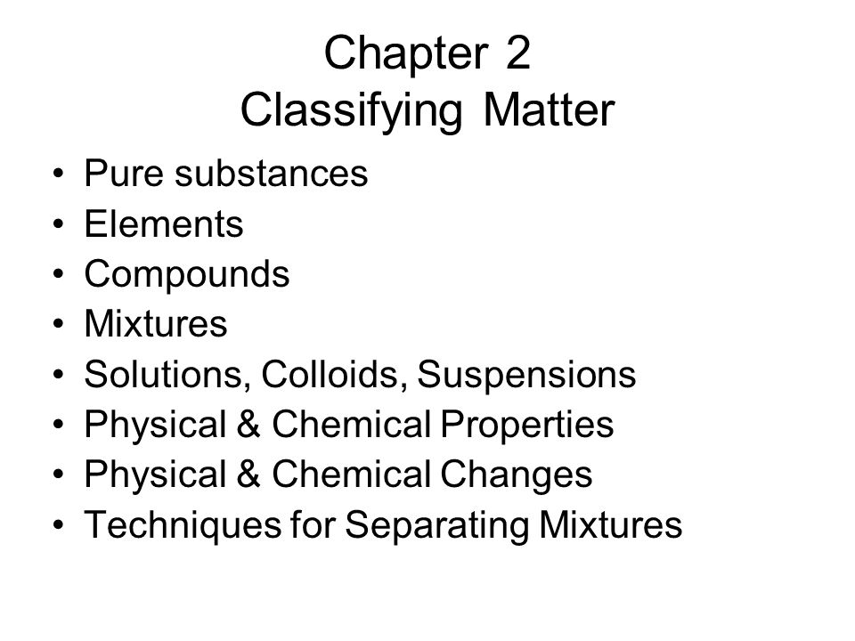 Chapter 2 Classifying Matter Pure substances Elements Compounds Mixtures Solutions, Colloids, Suspensions Physical & Chemical Properties Physical & Chemical Changes Techniques for Separating Mixtures