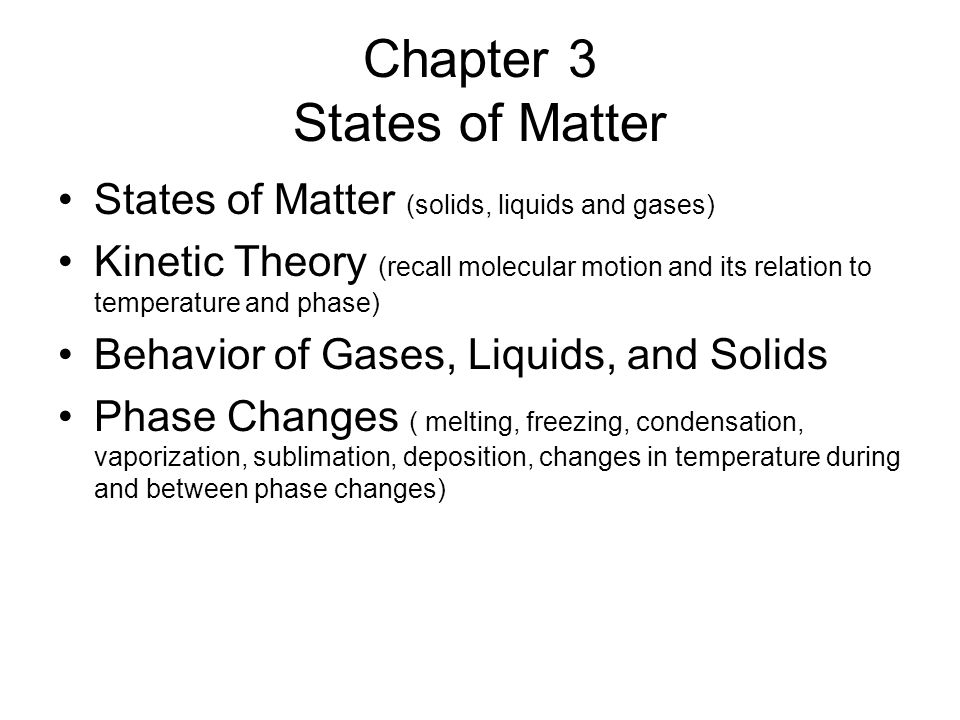 Chapter 3 States of Matter States of Matter (solids, liquids and gases) Kinetic Theory (recall molecular motion and its relation to temperature and phase) Behavior of Gases, Liquids, and Solids Phase Changes ( melting, freezing, condensation, vaporization, sublimation, deposition, changes in temperature during and between phase changes)