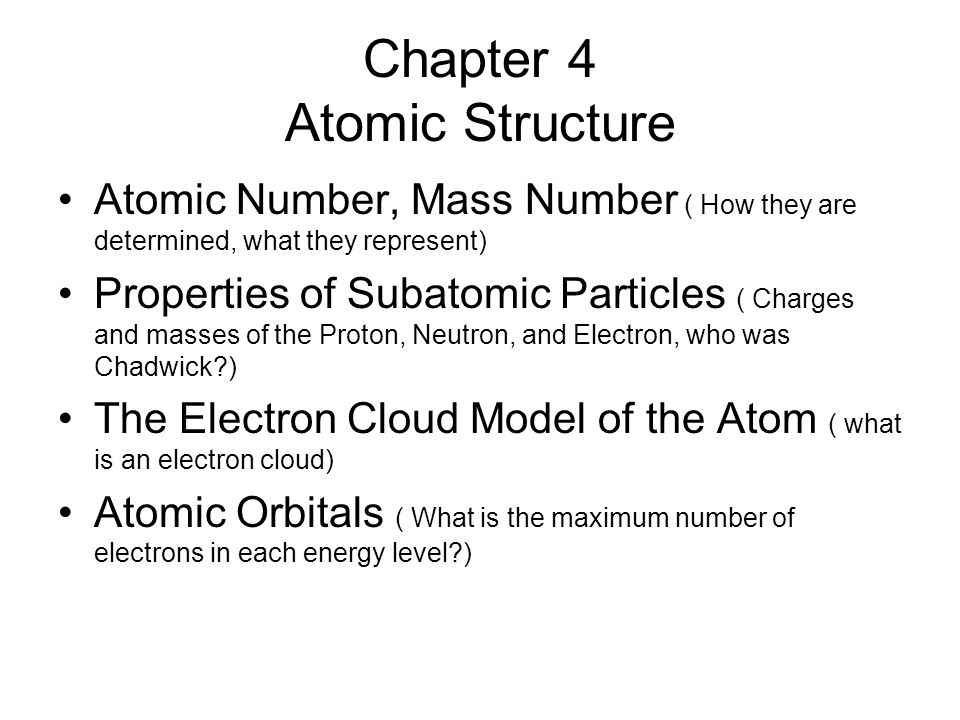 Chapter 4 Atomic Structure Atomic Number, Mass Number ( How they are determined, what they represent) Properties of Subatomic Particles ( Charges and masses of the Proton, Neutron, and Electron, who was Chadwick ) The Electron Cloud Model of the Atom ( what is an electron cloud) Atomic Orbitals ( What is the maximum number of electrons in each energy level )
