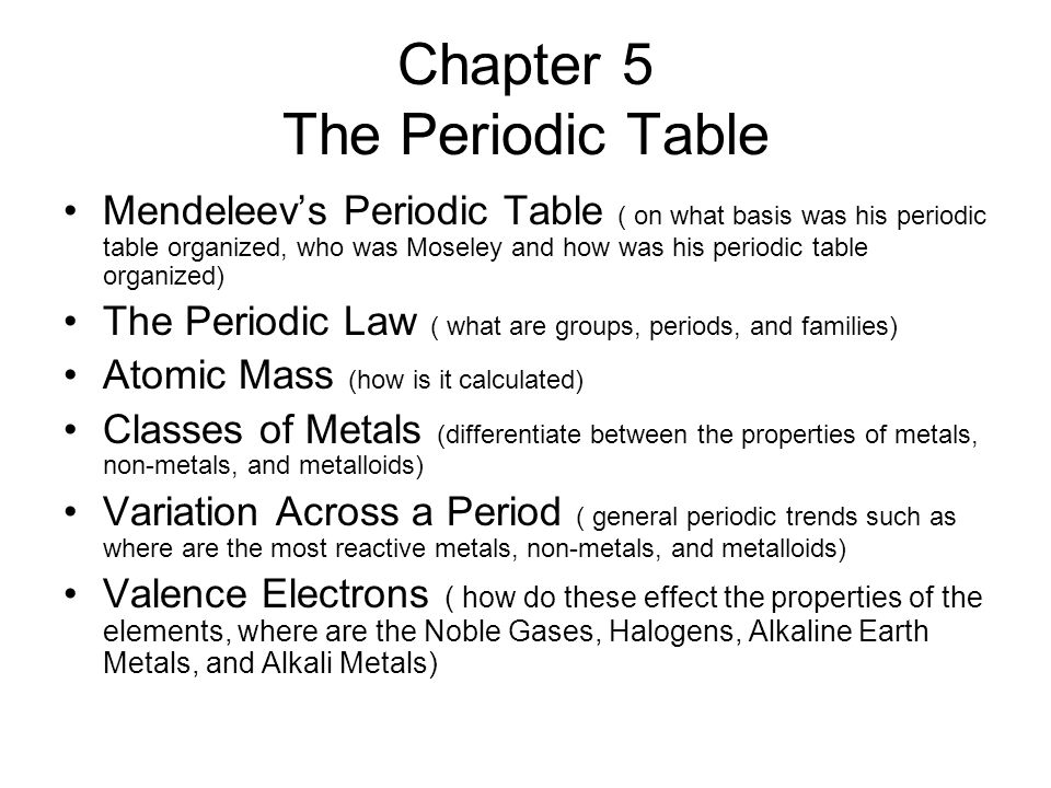 Chapter 5 The Periodic Table Mendeleevs Periodic Table ( on what basis was his periodic table organized, who was Moseley and how was his periodic table organized) The Periodic Law ( what are groups, periods, and families) Atomic Mass (how is it calculated) Classes of Metals (differentiate between the properties of metals, non-metals, and metalloids) Variation Across a Period ( general periodic trends such as where are the most reactive metals, non-metals, and metalloids) Valence Electrons ( how do these effect the properties of the elements, where are the Noble Gases, Halogens, Alkaline Earth Metals, and Alkali Metals)
