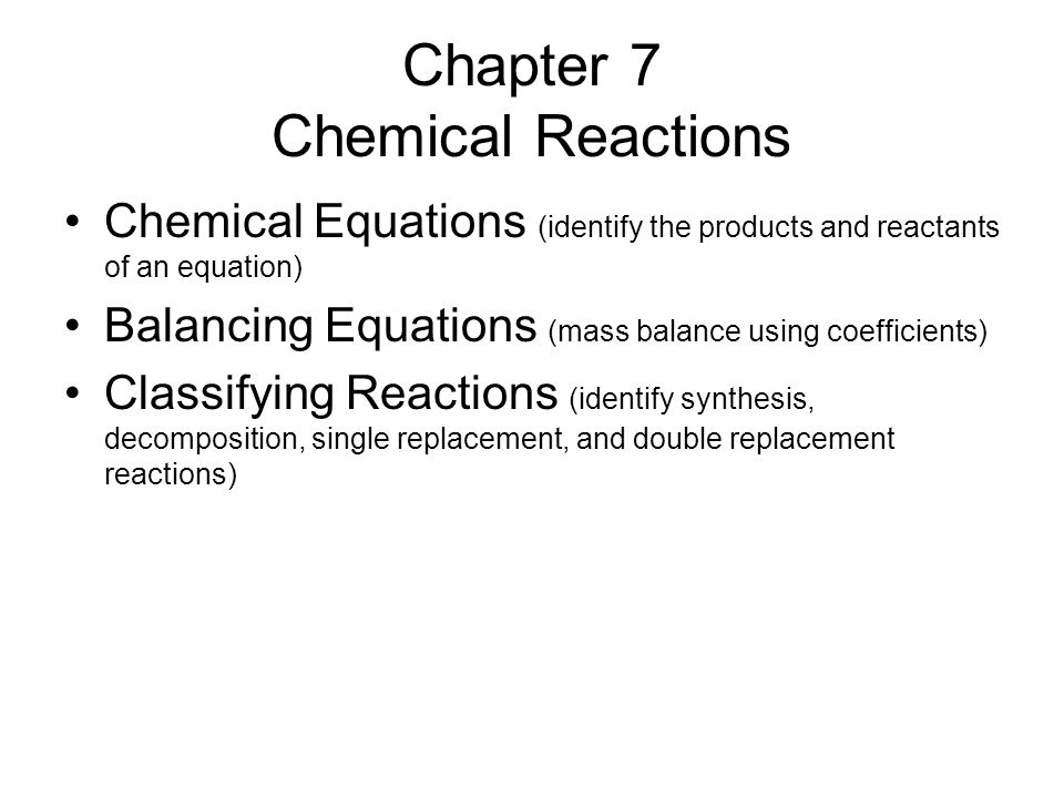 Chapter 7 Chemical Reactions Chemical Equations (identify the products and reactants of an equation) Balancing Equations (mass balance using coefficients) Classifying Reactions (identify synthesis, decomposition, single replacement, and double replacement reactions)