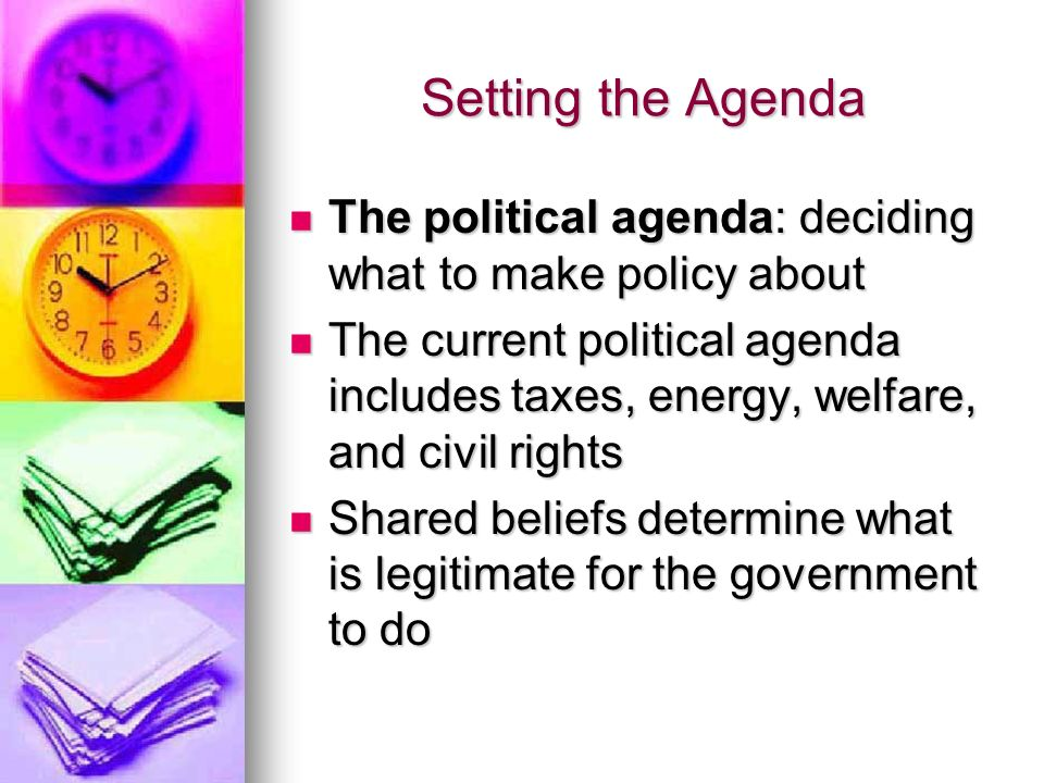 Setting the Agenda The political agenda: deciding what to make policy about The political agenda: deciding what to make policy about The current political agenda includes taxes, energy, welfare, and civil rights The current political agenda includes taxes, energy, welfare, and civil rights Shared beliefs determine what is legitimate for the government to do Shared beliefs determine what is legitimate for the government to do