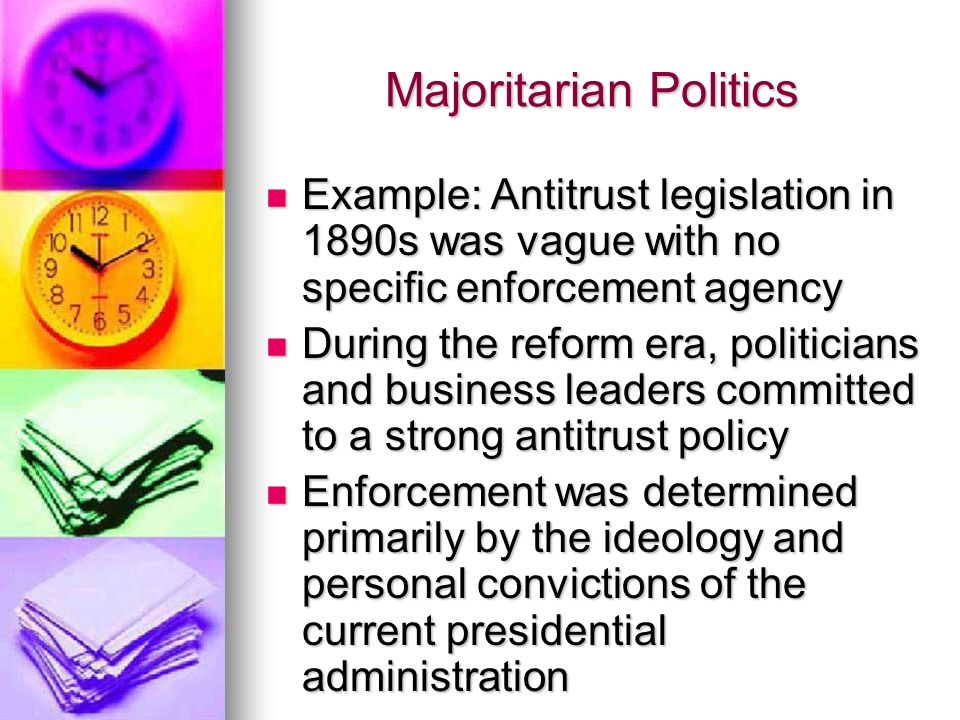 Majoritarian Politics Example: Antitrust legislation in 1890s was vague with no specific enforcement agency Example: Antitrust legislation in 1890s was vague with no specific enforcement agency During the reform era, politicians and business leaders committed to a strong antitrust policy During the reform era, politicians and business leaders committed to a strong antitrust policy Enforcement was determined primarily by the ideology and personal convictions of the current presidential administration Enforcement was determined primarily by the ideology and personal convictions of the current presidential administration