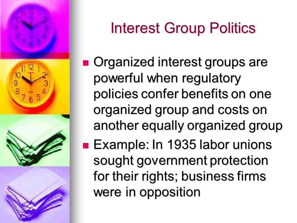 Interest Group Politics Organized interest groups are powerful when regulatory policies confer benefits on one organized group and costs on another equally organized group Organized interest groups are powerful when regulatory policies confer benefits on one organized group and costs on another equally organized group Example: In 1935 labor unions sought government protection for their rights; business firms were in opposition Example: In 1935 labor unions sought government protection for their rights; business firms were in opposition