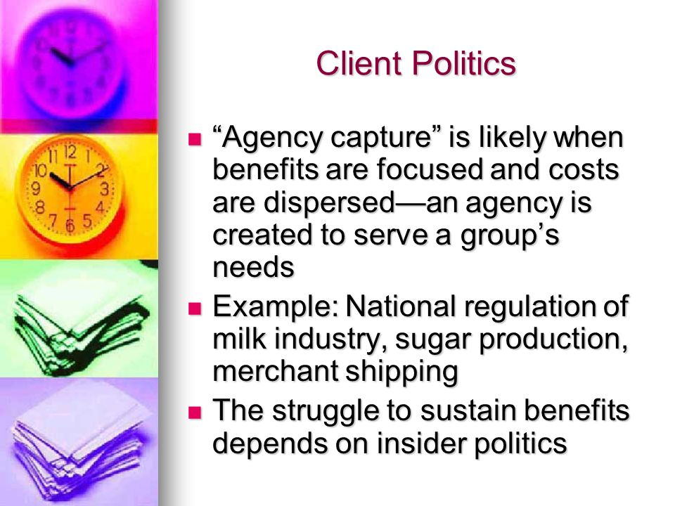Client Politics Agency capture is likely when benefits are focused and costs are dispersedan agency is created to serve a groups needs Agency capture is likely when benefits are focused and costs are dispersedan agency is created to serve a groups needs Example: National regulation of milk industry, sugar production, merchant shipping Example: National regulation of milk industry, sugar production, merchant shipping The struggle to sustain benefits depends on insider politics The struggle to sustain benefits depends on insider politics