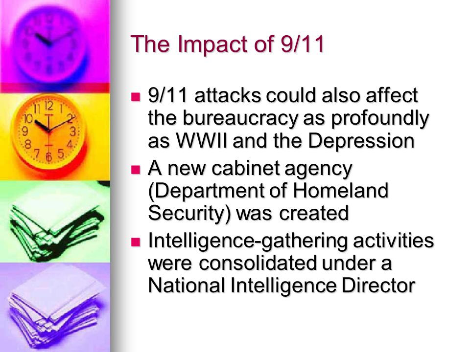 The Impact of 9/11 9/11 attacks could also affect the bureaucracy as profoundly as WWII and the Depression 9/11 attacks could also affect the bureaucracy as profoundly as WWII and the Depression A new cabinet agency (Department of Homeland Security) was created A new cabinet agency (Department of Homeland Security) was created Intelligence-gathering activities were consolidated under a National Intelligence Director Intelligence-gathering activities were consolidated under a National Intelligence Director