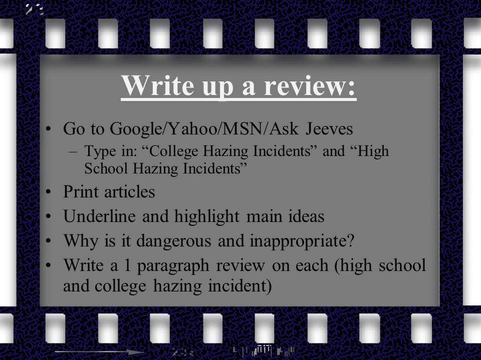Write up a review: Go to Google/Yahoo/MSN/Ask Jeeves –Type in: College Hazing Incidents and High School Hazing Incidents Print articles Underline and highlight main ideas Why is it dangerous and inappropriate.