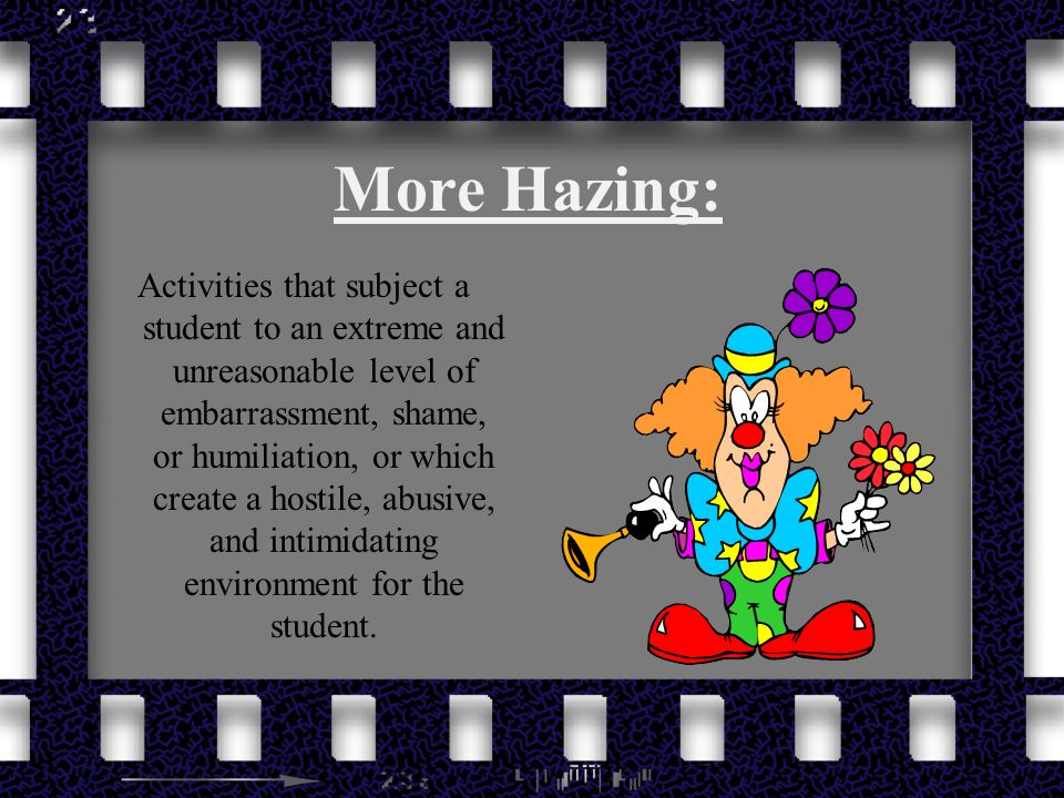 More Hazing: Activities that subject a student to an extreme and unreasonable level of embarrassment, shame, or humiliation, or which create a hostile, abusive, and intimidating environment for the student.