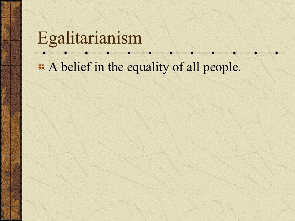 Egalitarianism A belief in the equality of all people.