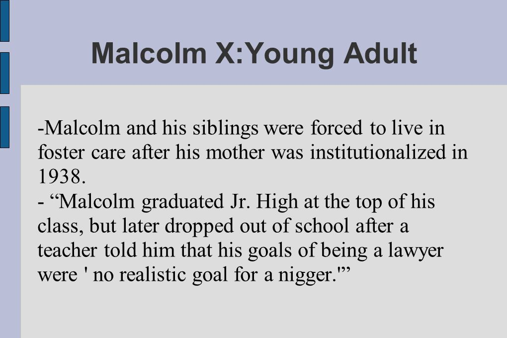 Malcolm X:Young Adult -Malcolm and his siblings were forced to live in foster care after his mother was institutionalized in 1938.