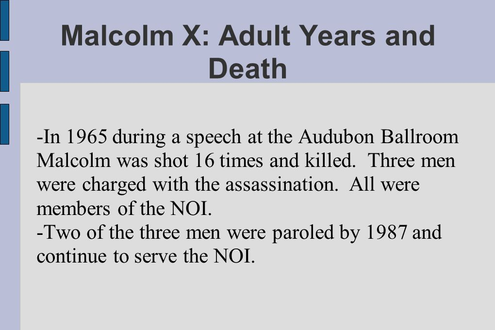 Malcolm X: Adult Years and Death -In 1965 during a speech at the Audubon Ballroom Malcolm was shot 16 times and killed.
