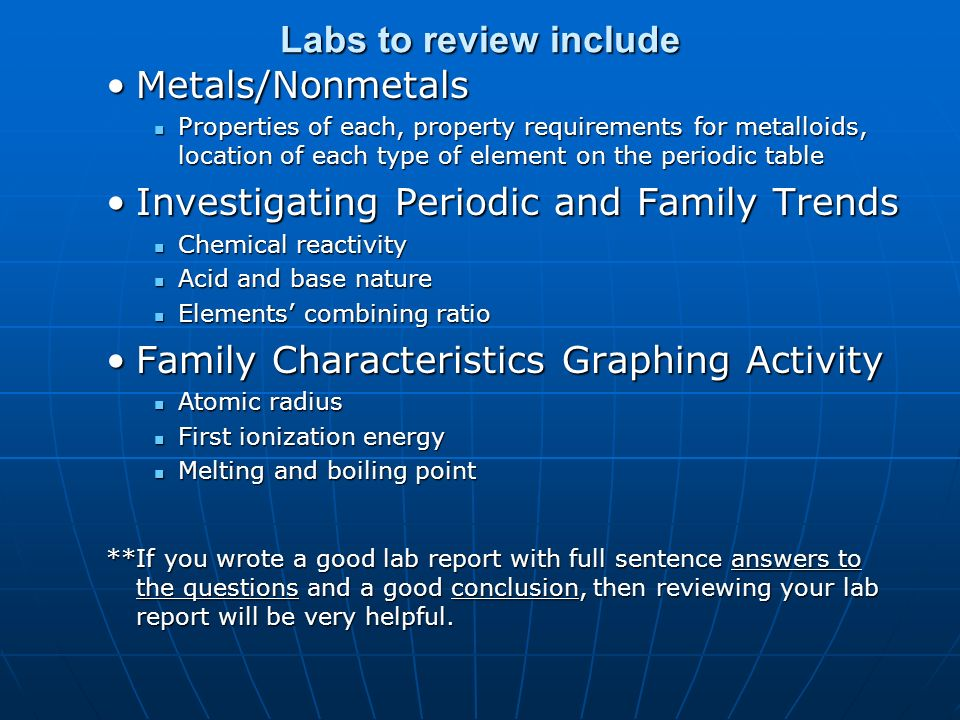 Labs to review include Metals/NonmetalsMetals/Nonmetals Properties of each, property requirements for metalloids, location of each type of element on the periodic table Properties of each, property requirements for metalloids, location of each type of element on the periodic table Investigating Periodic and Family TrendsInvestigating Periodic and Family Trends Chemical reactivity Chemical reactivity Acid and base nature Acid and base nature Elements combining ratio Elements combining ratio Family Characteristics Graphing ActivityFamily Characteristics Graphing Activity Atomic radius Atomic radius First ionization energy First ionization energy Melting and boiling point Melting and boiling point **If you wrote a good lab report with full sentence answers to the questions and a good conclusion, then reviewing your lab report will be very helpful.