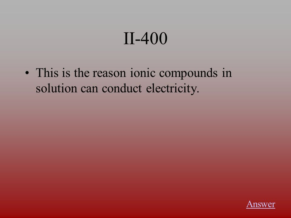 II-400 This is the reason ionic compounds in solution can conduct electricity. Answer