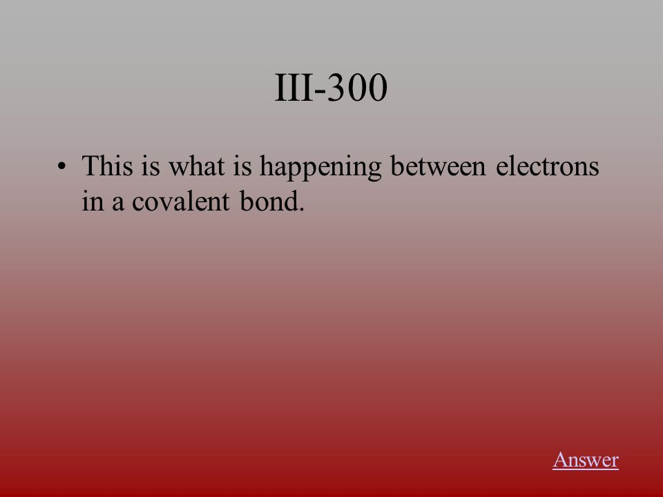 III-300 This is what is happening between electrons in a covalent bond. Answer