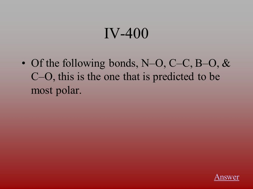 IV-400 Of the following bonds, N–O, C–C, B–O, & C–O, this is the one that is predicted to be most polar.