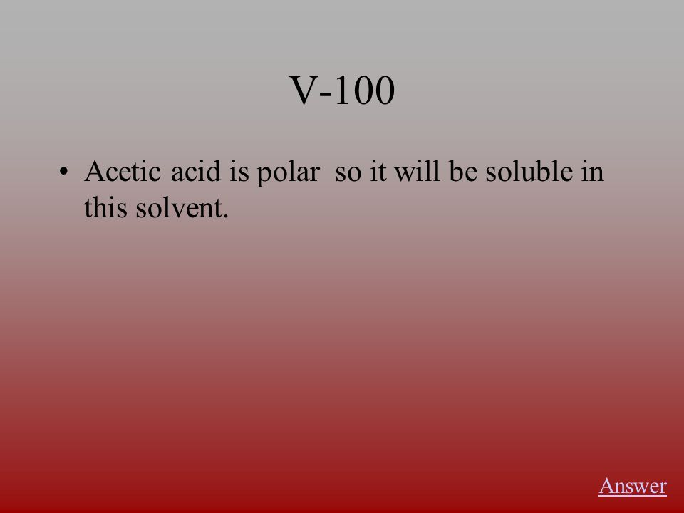 V-100 Acetic acid is polar so it will be soluble in this solvent. Answer