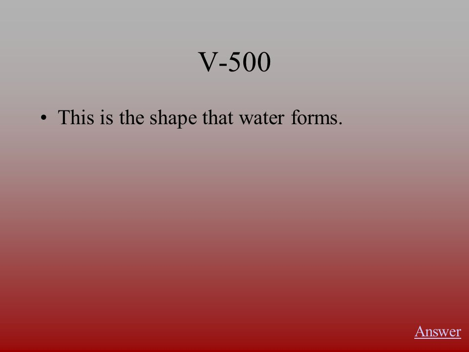 V-500 This is the shape that water forms. Answer