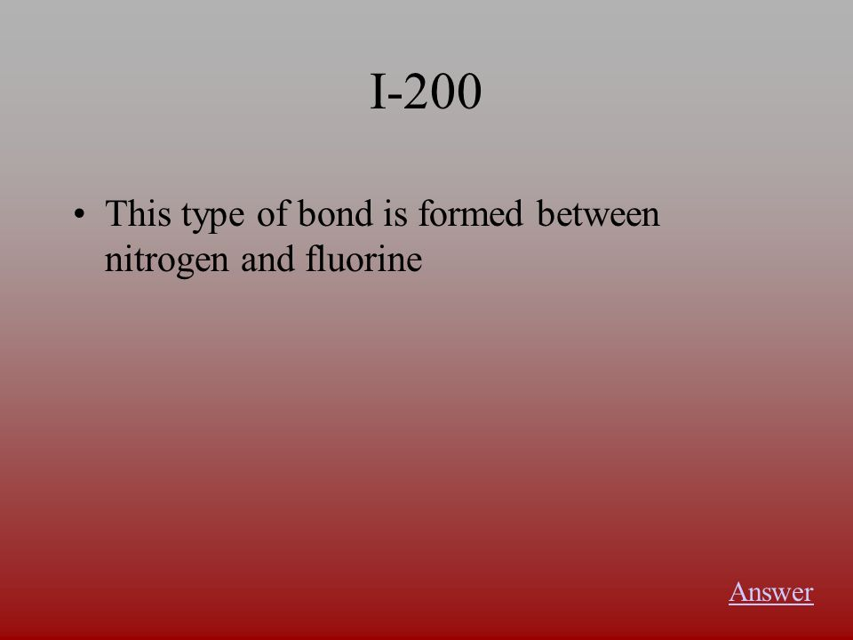 I-200 This type of bond is formed between nitrogen and fluorine Answer